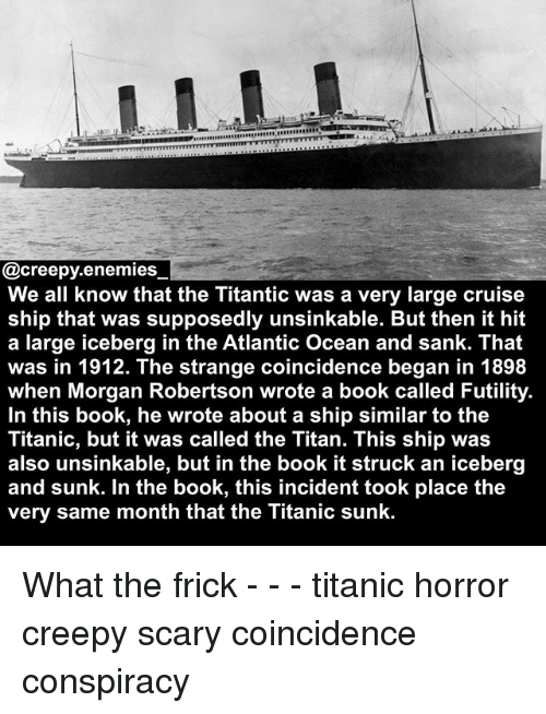 Creepy, Frick, and Memes: EREEEERE  @creepy.enemies  We all know that the Titantic was a very large cruise  ship that was supposedly unsinkable. But then it hit  a large iceberg in the Atlantic Ocean and sank. That  was in 1912. The strange coincidence began in 1898  when Morgan Robertson wrote a book called Futility.  In this book, he wrote about a ship similar to the  Titanic, but it was called the Titan. This ship was  also unsinkable, but in the book it struck an iceberg  and sunk. In the book, this incident took place the  very same month that the Titanic sunk. What the frick - - - titanic horror creepy scary coincidence conspiracy
