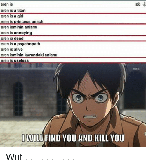 Princesses Peach: eren is  eren is a titan  eren is a girl  eren is princess peach  eren isminin anlaml  eren is annoying  eren is dead  eren is a psychopath  eren is alive  eren isminin kurandaki anlami  eren is useless  I WILL FIND YOU AND KILL YOU Wut . . . . . . . . . .