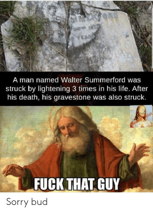 lightening: ERFORD  DCD SE 2 1  ED YEARS  A man named Walter Summerford was  struck by lightening 3 times in his life. After  his death, his gravestone was also struck.  Beavis rist  FUCK THAT GUY Sorry bud