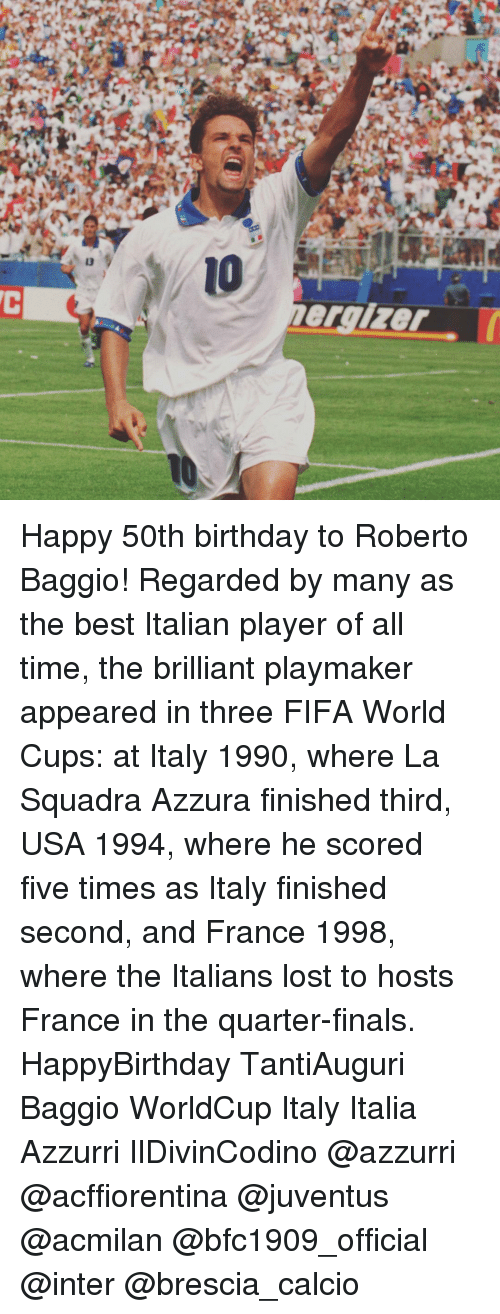 Birthday, Fifa, and Finals: ergizer Happy 50th birthday to Roberto Baggio! Regarded by many as the best Italian player of all time, the brilliant playmaker appeared in three FIFA World Cups: at Italy 1990, where La Squadra Azzura finished third, USA 1994, where he scored five times as Italy finished second, and France 1998, where the Italians lost to hosts France in the quarter-finals. HappyBirthday TantiAuguri Baggio WorldCup Italy Italia Azzurri IlDivinCodino @azzurri @acffiorentina @juventus @acmilan @bfc1909_official @inter @brescia_calcio