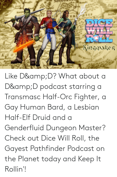 Dungeon Master: ERI  DICE  WILL  ROLL  Kingpaker  као Like D&D? What about a D&D podcast starring a Transmasc Half-Orc Fighter, a Gay Human Bard, a Lesbian Half-Elf Druid and a Genderfluid Dungeon Master? Check out Dice Will Roll, the Gayest Pathfinder Podcast on the Planet today and Keep It Rollin'!