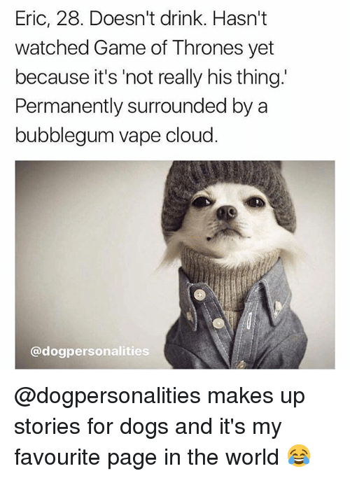 Dogs, Game of Thrones, and Memes: Eric, 28. Doesn't drink. Hasn't  watched Game of Thrones yet  because it's 'not really his thing.'  Permanently surrounded by a  bubblegum vape cloud  @dogpersonalities @dogpersonalities makes up stories for dogs and it's my favourite page in the world 😂