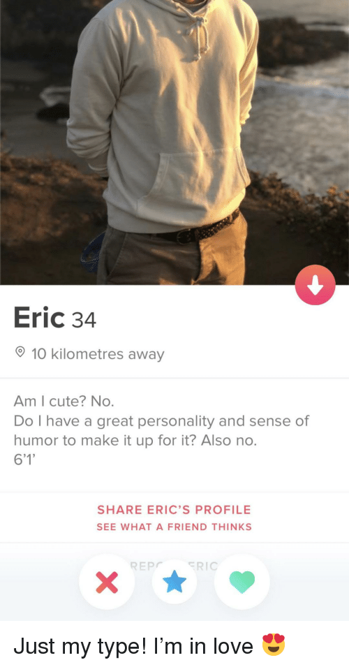 Also No: Eric 34  10 kilometres away  Am I cute? No.  Do I have a great personality and sense of  humor to make it up for it? Also no.  6'1  SHARE ERIC'S PROFILE  SEE WHAT A FRIEND THINKS  REPRIC Just my type! I'm in love 😍