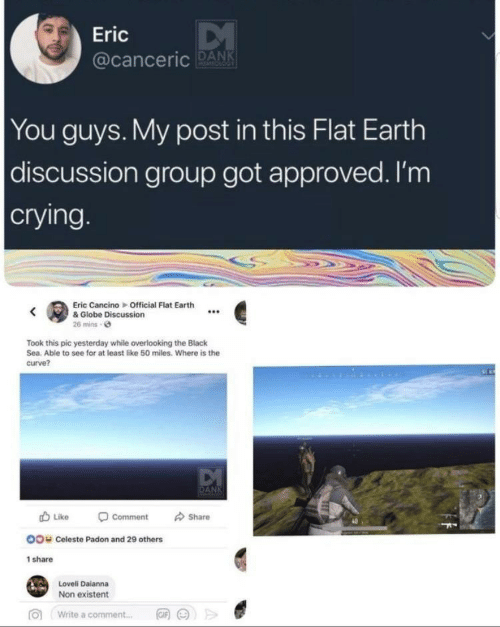 Flat Earth: Eric  acanceric DANK  You guys. My post in this Flat Earth  discussion group got approved. I'm  crying  Eric Cancino Official Flat Earth  e& Globe Discussion  26 mins e  Took this pic yesterday while overlooking the Black  Sea. Able to see for at least like 50 miles. Where is the  curve?  Like -comment share  40  OO  Celeste Padon and 29 others  share  Loveli Daianna  Non existent  >>  向  write a comment