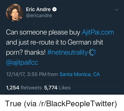 Eric Andre: Eric Andre  @ericandre  Can someone please buy AjitPai.com  and just re-route it to German shit  porn? thanks! #netneutrality  @ajitpaifco  12/14/17, 3:55 PM from Santa Monica, CA  1,254 Retweets 5,774 Likes <p>True (via /r/BlackPeopleTwitter)</p>