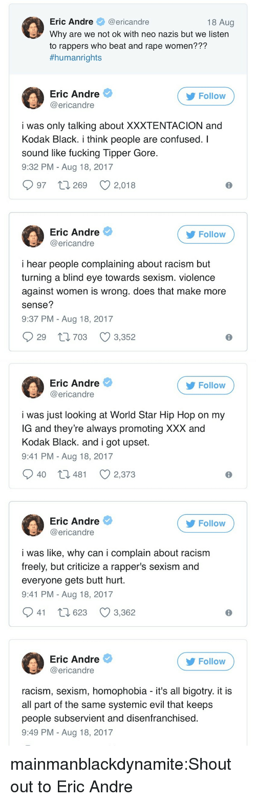 Eric Andre: Eric Andre@ericandre  Why are we not ok with neo nazis but we listern  to rappers who beat and rape women???  #humanrights  18 Aug  Eric Andre  @ericandre  Follow  i was only talking about XXXTENTACION and  Kodak Black. i think people are confused. I  sound like fucking Tipper Gore  9:32 PM - Aug 18, 2017  997 t 269 2,018  Eric Andre  @ericandre  Follow  i hear people complaining about racism but  turning a blind eye towards sexism. violence  against women is wrong. does that make more  sense?  9:37 PM - Aug 18, 2017  29 t1703 3,352   Eric Andre  @ericandre  Follow  i was just looking at World Star Hip Hop on my  G and they're always promoting XXX and  Kodak Black. and i got upset  9:41 PM - Aug 18, 2017  40 t3 481  2,373  Eric Andre  @ericandre  Follow  i was like, why can i complain about racism  freely, but criticize a rapper's sexism and  everyone gets butt hurt  9:41 PM - Aug 18, 2017  941 t 623 3,362  Eric Andre  @ericandre  Follow  racism, sexism, homophobia - it's all bigotry. it i:s  all part of the same systemic evil that keeps  people subservient and disenfranchised  9:49 PM - Aug 18, 2017 mainmanblackdynamite:Shout out to Eric Andre