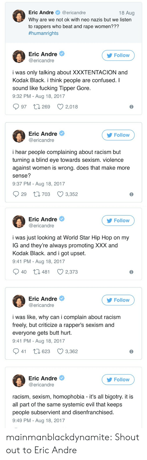 Eric Andre: Eric Andre@ericandre  Why are we not ok with neo nazis but we listern  to rappers who beat and rape women???  #humanrights  18 Aug  Eric Andre  @ericandre  Follow  i was only talking about XXXTENTACION and  Kodak Black. i think people are confused. I  sound like fucking Tipper Gore  9:32 PM - Aug 18, 2017  997 t 269 2,018  Eric Andre  @ericandre  Follow  i hear people complaining about racism but  turning a blind eye towards sexism. violence  against women is wrong. does that make more  sense?  9:37 PM - Aug 18, 2017  29 t1703 3,352   Eric Andre  @ericandre  Follow  i was just looking at World Star Hip Hop on my  G and they're always promoting XXX and  Kodak Black. and i got upset  9:41 PM - Aug 18, 2017  40 t3 481  2,373  Eric Andre  @ericandre  Follow  i was like, why can i complain about racism  freely, but criticize a rapper's sexism and  everyone gets butt hurt  9:41 PM - Aug 18, 2017  941 t 623 3,362  Eric Andre  @ericandre  Follow  racism, sexism, homophobia - it's all bigotry. it i:s  all part of the same systemic evil that keeps  people subservient and disenfranchised  9:49 PM - Aug 18, 2017 mainmanblackdynamite: Shout out to Eric Andre