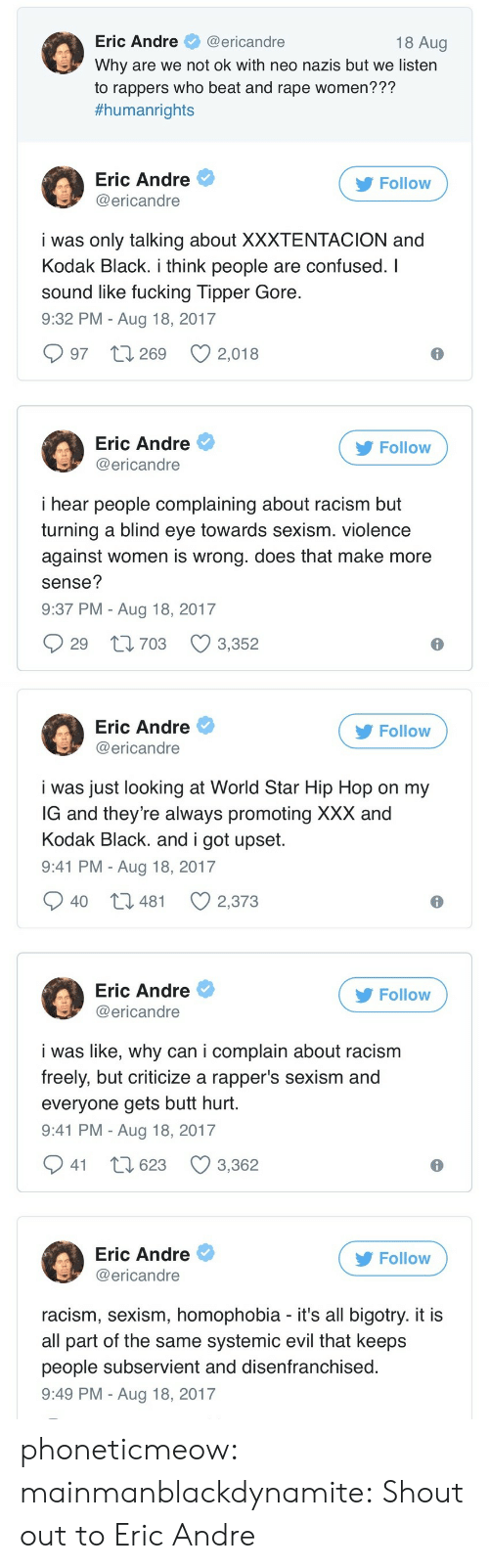 Xxxtentacion: Eric Andre@ericandre  Why are we not ok with neo nazis but we listern  to rappers who beat and rape women???  #humanrights  18 Aug  Eric Andre  @ericandre  Follow  i was only talking about XXXTENTACION and  Kodak Black. i think people are confused. I  sound like fucking Tipper Gore  9:32 PM - Aug 18, 2017  997 t 269 2,018  Eric Andre  @ericandre  Follow  i hear people complaining about racism but  turning a blind eye towards sexism. violence  against women is wrong. does that make more  sense?  9:37 PM - Aug 18, 2017  29 t1703 3,352   Eric Andre  @ericandre  Follow  i was just looking at World Star Hip Hop on my  G and they're always promoting XXX and  Kodak Black. and i got upset  9:41 PM - Aug 18, 2017  40 t3 481  2,373  Eric Andre  @ericandre  Follow  i was like, why can i complain about racism  freely, but criticize a rapper's sexism and  everyone gets butt hurt  9:41 PM - Aug 18, 2017  941 t 623 3,362  Eric Andre  @ericandre  Follow  racism, sexism, homophobia - it's all bigotry. it i:s  all part of the same systemic evil that keeps  people subservient and disenfranchised  9:49 PM - Aug 18, 2017 phoneticmeow:  mainmanblackdynamite: Shout out to Eric Andre