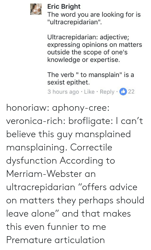 "scope: Eric Bright  The word you are looking for is  ""ultracrepidarian""  Ultracrepidarian: adjective;  expressing opinions on matters  outside the scope of one's  knowledge or expertise.  The verb "" to mansplain"" is a  sexist epithet.  3 hours ago Like Reply 22 honoriaw:  aphony-cree: veronica-rich:  brofligate: I can't believe this guy mansplained mansplaining. Correctile dysfunction  According to Merriam-Webster an ultracrepidarian ""offers advice on matters they perhaps should leave alone"" and that makes this even funnier to me   Premature articulation"