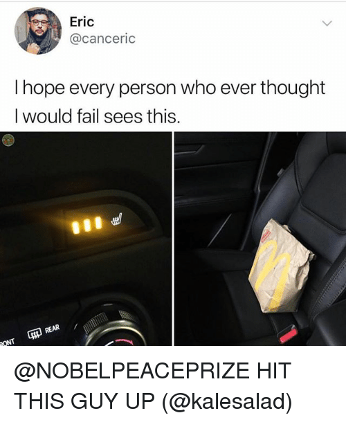 Fail, Girl Memes, and Hope: Eric  @canceric  I hope every person who ever thought  I would fail sees this.  REAR @NOBELPEACEPRIZE HIT THIS GUY UP (@kalesalad)