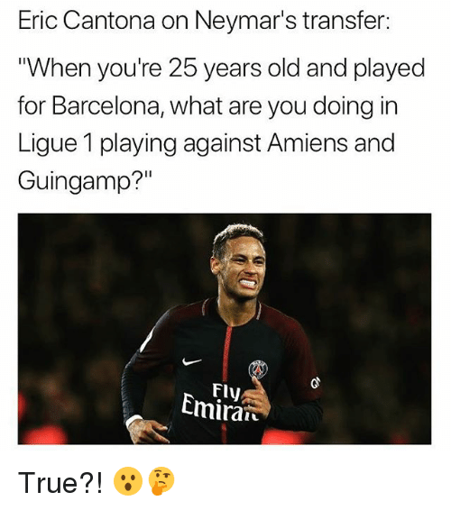 "25 Years Old: Eric Cantona on Neymar's transfer:  When you're 25 years old and played  for Barcelona, what are you doing in  Ligue 1 playing against Amiens and  Guingamp?""  Fly  Cmiran True?! 😮🤔"