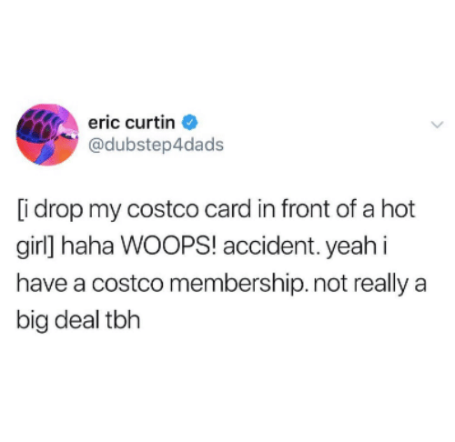 A Hot Girl: eric curtin  @dubstep4dads  [i drop my costco card in front of a hot  girl] haha WOOPS! accident. yeahi  have a costco membership. not really a  big deal tbh