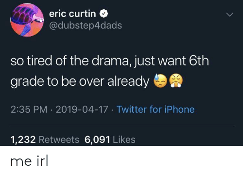 6Th Grade: eric curtin  @dubstep4dads  so tired of the drama, just want 6th  grade to be over already  2:35 PM 2019-04-17 Twitter for iPhone  1,232 Retweets 6,091 Likes me irl