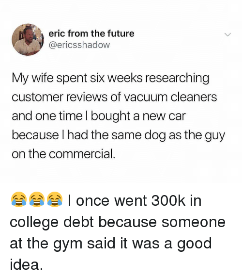 New Car: eric from the future  @ericsshadow  My wife spent six weeks researching  customer reviews of vacuum cleaners  and one time I bought a new car  because lhad the same dog as the guy  on the commercial 😂😂😂 I once went 300k in college debt because someone at the gym said it was a good idea.