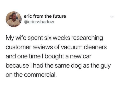 New Car: eric from the future  @ericsshadow  My wife spent six weeks researching  customer reviews of vacuum cleaners  and one time l bought a new car  because I had the same dog as the guy  on the commercial