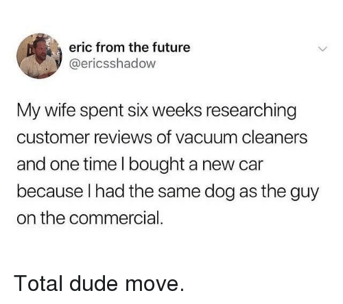 New Car: eric from the future  @ericsshadow  My wife spent six weeks researching  customer reviews of vacuum cleaners  and one time l bought a new car  because l had the same dog as the guy  on the commercial. Total dude move.