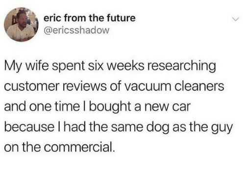 New Car: eric from the future  @ericsshadow  My wife spent six weeks researching  customer reviews of vacuum cleaners  and one time I bought a new car  because I had the same dog as the guy  on the commercial