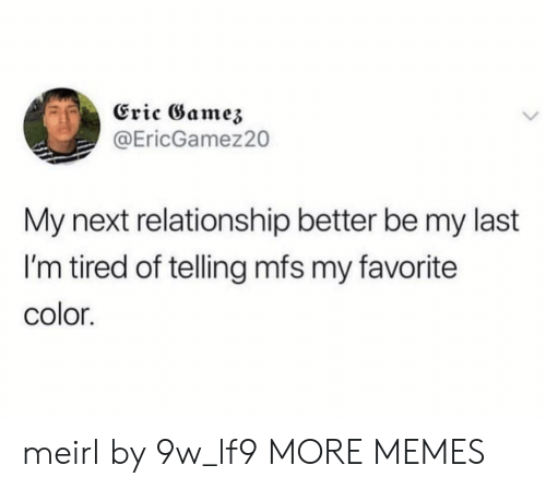 mfs: Eric Gamez  @EricGamez20  My next relationship better be my last  I'm tired of telling mfs my favorite  color. meirl by 9w_lf9 MORE MEMES