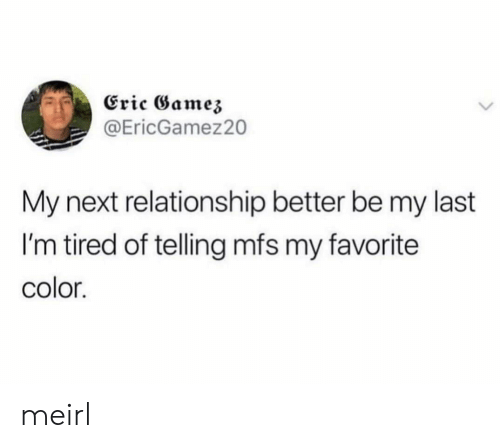 mfs: Eric Gamez  @EricGamez20  My next relationship better be my last  I'm tired of telling mfs my favorite  color. meirl