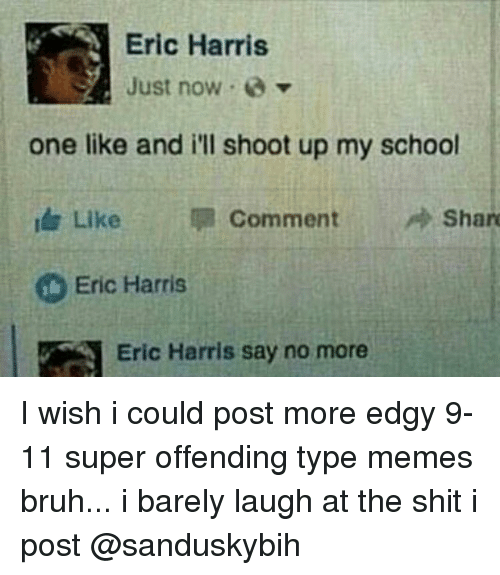 Typing Meme: Eric Harris  Just now  one like and i'll shoot up my school  Like  im Comment  Share  Eric Harris  Eric Harris say no more I wish i could post more edgy 9-11 super offending type memes bruh... i barely laugh at the shit i post @sanduskybih