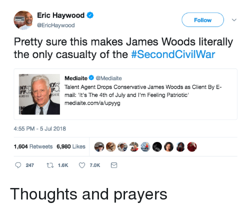 Blackpeopletwitter, Funny, and 4th of July: Eric Haywood  @EricHaywood  Follow  Pretty sure this makes James Woods literally  the only casualty of the #SecondCivilWar  Mediaite@Mediaite  Talent Agent Drops Conservative James Woods as Client By E-  INY  mail: 'It's The 4th of July and I'm Feeling Patriotic'  mediaite.com/a/upyyg  HEE  4:55 PM-5 Jul 2018  1,604 Retweets 6,980 Likes审關  247  1.6K  7.0K