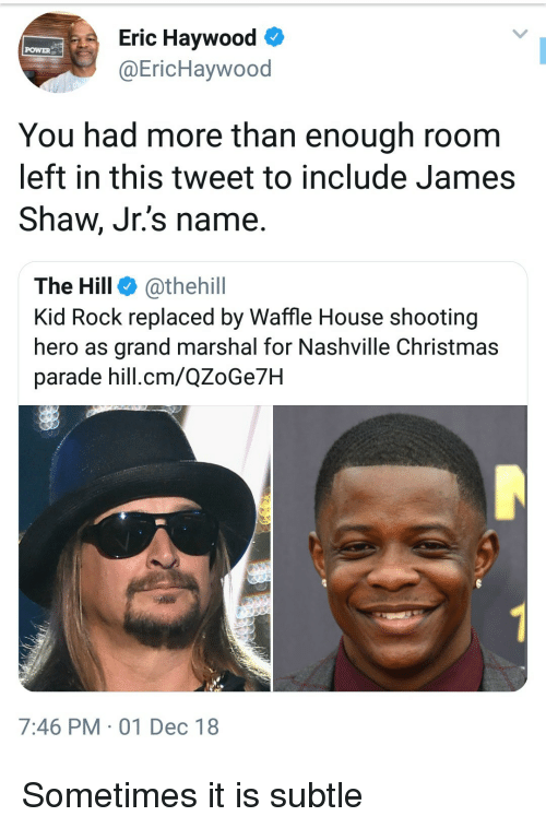 Marshal: Eric Haywood  @EricHaywood  POWER  You had more than enough room  left in this tweet to include James  Shaw, Jr.'s name.  The Hill @thehill  Kid Rock replaced by Waffle House shooting  hero as grand marshal for Nashville Christmas  parade hill.cm/QZoGe7H  7:46 PM 01 Dec 18 Sometimes it is subtle
