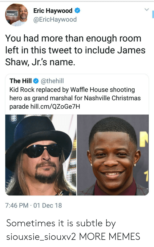 Marshal: Eric Haywood  @EricHaywood  POWER  You had more than enough room  left in this tweet to include James  Shaw, Jr.'s name.  The Hill @thehill  Kid Rock replaced by Waffle House shooting  hero as grand marshal for Nashville Christmas  parade hill.cm/QZoGe7H  7:46 PM 01 Dec 18 Sometimes it is subtle by siouxsie_siouxv2 MORE MEMES