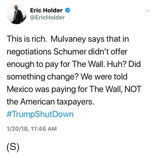Huh, American, and Mexico: Eric Holder  @EricHolder  This is rich. Mulvaney says that in  negotiations Schumer didn't offer  enough to pay for The Wall. Huh? Did  something change? We were told  Mexico was paying for The Wall, NOT  the American taxpayers.  #TrumpShutDown  1/20/18, 11:46 AM (S)