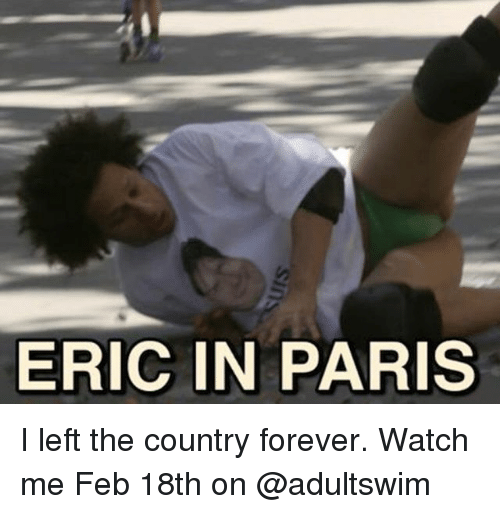 Memes, Watch Me, and Forever: ERIC IN PARIS I left the country forever. Watch me Feb 18th on @adultswim