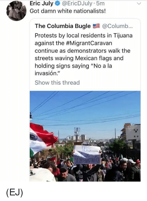 "Protests: Eric July @EricDJuly 5m  Got damn white nationalists!  The Columbia Bugle@Columb...  Protests by local residents in Tijuana  against the #MigrantCaravan  continue as demonstrators walk the  streets waving Mexican flags and  holding signs saying ""No a la  invasión.""  Show this thread (EJ)"