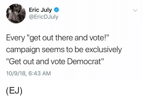 "get-out-and-vote: Eric July  @EricDJuly  Every ""get out there and vote!""  campaign seems to be exclusively  ""Get out and vote Democrat""  10/9/18, 6:43 AM (EJ)"