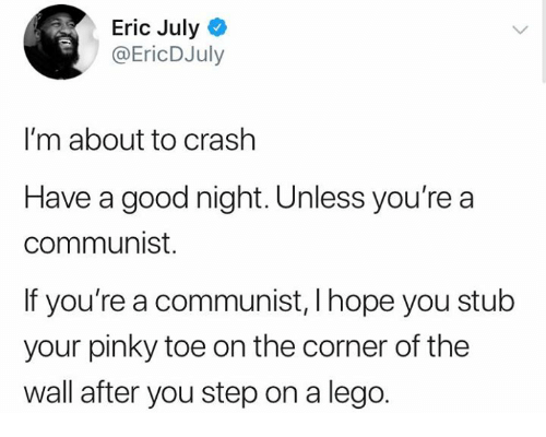 pinky toe: Eric July  @EricDJuly  I'm about to crashh  Have a good night. Unless you're a  communist.  If you're a communist, I hope you stub  your pinky toe on the corner of the  wall after you step on a lego.