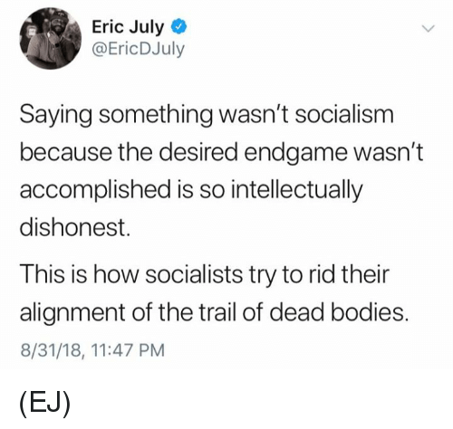 dead bodies: Eric July  @EricDJuly  Saying something wasn't socialism  because the desired endgame wasn't  accomplished is so intellectually  dishonest.  This is how socialists try to rid their  alignment of the trail of dead bodies.  8/31/18, 11:47 PM (EJ)