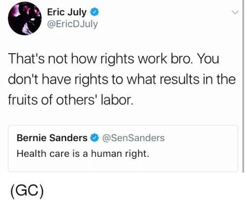 Bernie Sanders, Memes, and Work: Eric Julyo  @EricDJuly  That's not how rights work bro. You  don't have rights to what results in the  fruits of others' labor.  Bernie Sanders @SenSanders  Health care is a human right. (GC)