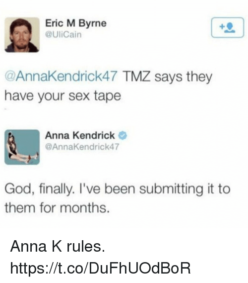 Anna, Anna Kendrick, and Funny: Eric M Byrne  @UliCain  @AnnaKendrick47 TMZ says they  have your sex tape  Anna Kendrick  @AnnaKendrick47  God, finally. I've been submitting it to  them for months. Anna K rules. https://t.co/DuFhUOdBoR