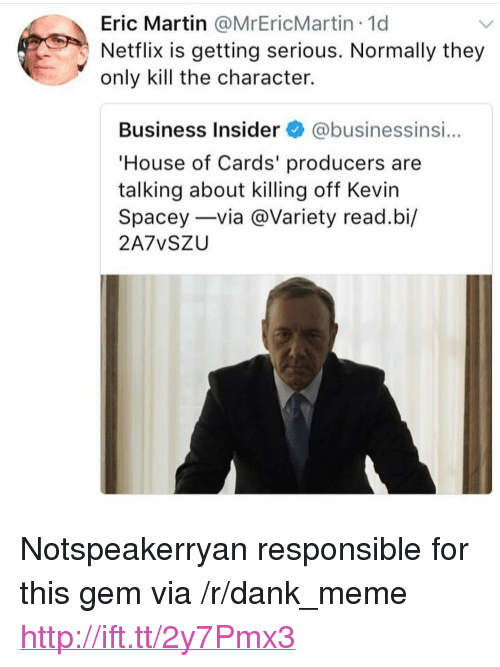 """House of Cards: Eric Martin @MrEricMartin 1d  Netflix is getting serious. Normally they  only kill the character.  Business Insider@businessinsi...  House of Cards' producers are  talking about killing off Kevin  Spacey-via @Variety read.bi/  2A7vSZU <p>Notspeakerryan responsible for this gem via /r/dank_meme <a href=""""http://ift.tt/2y7Pmx3"""">http://ift.tt/2y7Pmx3</a></p>"""