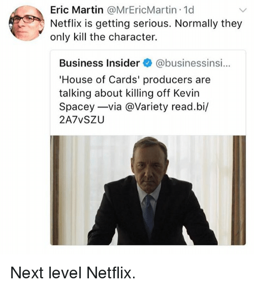 House of Cards: Eric Martin @MrEricMartin.1d  Netflix is getting serious. Normally they  only kill the character.  Business Insider @businessinsi...  House of Cards' producers are  talking about killing off Kevirn  Spacey-via @Variety read.bi/  2A7vSZU Next level Netflix.