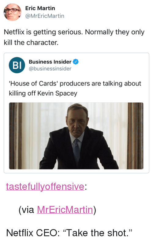 """House of Cards: Eric Martin  @MrEricMartin  Netflix is getting serious. Normally they only  kill the character.  Bl  Business Insider  @businessinsider  House of Cards' producers are talking about  killing off Kevin Spacey <p><a href=""""http://tumblr.tastefullyoffensive.com/post/167165382688/via-mrericmartin"""" class=""""tumblr_blog"""">tastefullyoffensive</a>:</p> <blockquote><p>(via <a href=""""https://twitter.com/MrEricMartin/status/926633129795772416"""">MrEricMartin</a>)</p></blockquote>  <p>Netflix CEO: &ldquo;Take the shot.&rdquo;</p>"""