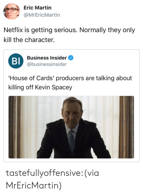House of Cards: Eric Martin  @MrEricMartin  Netflix is getting serious. Normally they only  kill the character.  Bl  Business Insider  @businessinsider  House of Cards' producers are talking about  killing off Kevin Spacey tastefullyoffensive:(via MrEricMartin)