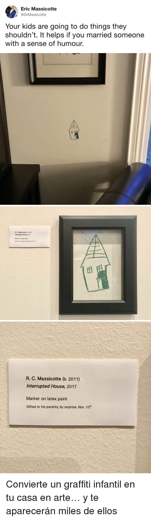 Graffiti, Parents, and House: Eric Massicotte  DrMassicotte  Your kids are going to do things they  shouldn't. It helps if you married someone  with a sense of humour.   R. C. Massicotte (b. 2011)  Interrupted House, 2017  Marker on latex paint  Gifted to his parents, by surprise. Nov. 13   R. C. Massicotte (b. 2011)  Interrupted House, 2017  Marker on latex paint  Gifted to his parents, by surprise. Nov. 13th. <p>Convierte un graffiti infantil en tu casa en arte… y te aparecerán miles de ellos</p>