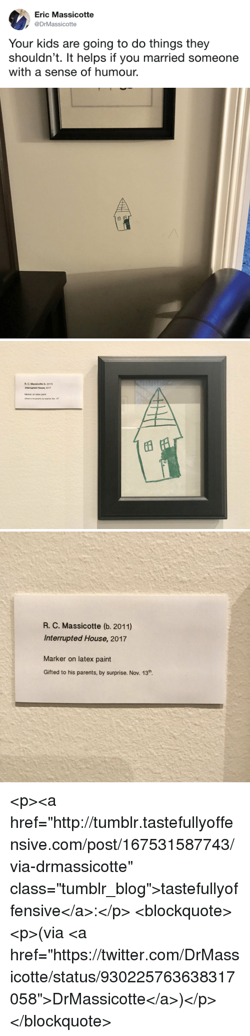 "Parents, Tumblr, and Twitter: Eric Massicotte  DrMassicotte  Your kids are going to do things they  shouldn't. It helps if you married someone  with a sense of humour.   R. C. Massicotte (b. 2011)  Interrupted House, 2017  Marker on latex paint  Gifted to his parents, by surprise. Nov. 13   R. C. Massicotte (b. 2011)  Interrupted House, 2017  Marker on latex paint  Gifted to his parents, by surprise. Nov. 13th. <p><a href=""http://tumblr.tastefullyoffensive.com/post/167531587743/via-drmassicotte"" class=""tumblr_blog"">tastefullyoffensive</a>:</p>  <blockquote><p>(via <a href=""https://twitter.com/DrMassicotte/status/930225763638317058"">DrMassicotte</a>)</p></blockquote>"