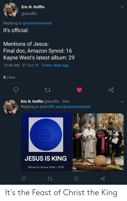 Lawyered: Eric N. Kniffin  @ekniffin  Replying to @canon lawyered  It's official:  Mentions of Jesus:  Final doc, Amazon Synod: 16  Kayne West's latest album: 29  10:48 AM 27 Oct 19 Twitter Web App  3 Likes  Eric N. Kniffin @ekniffin 34m  Replying to @ekniffin and @canonlawyered  TESUS IS KING  LASTE ST  JESUS IS KING  Album by Kanye West 2019 It's the Feast of Christ the King