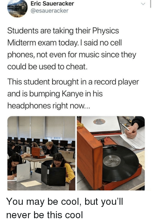 midterm: Eric Saueracker  @esaueracker  Students are taking their Physics  Midterm exam today. I said no cell  phones, not even for music since they  could be used to cheat.  This student brought in a record player  and is bumping Kanye in his  headphones right now... You may be cool, but you'll never be this cool