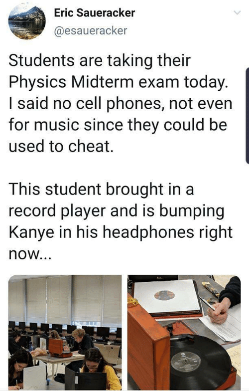 midterm: Eric Saueracker  @esaueracker  Students are taking their  Physics Midterm exam today.  I said no cell phones, not even  for music since they could be  used to cheat.  This student brought in a  record player and is bumping  Kanye in his headphones right  now...  oli