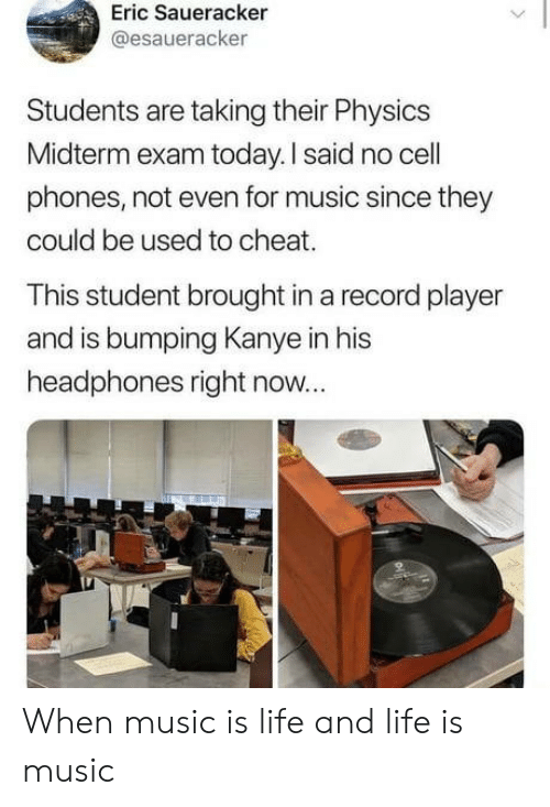 Is Life: Eric Saueracker  @esaueracker  Students are taking their Physics  Midterm exam today. I said no cell  phones, not even for music since they  could be used to cheat.  This student brought in a record player  and is bumping Kanye in his  headphones right now... When music is life and life is music