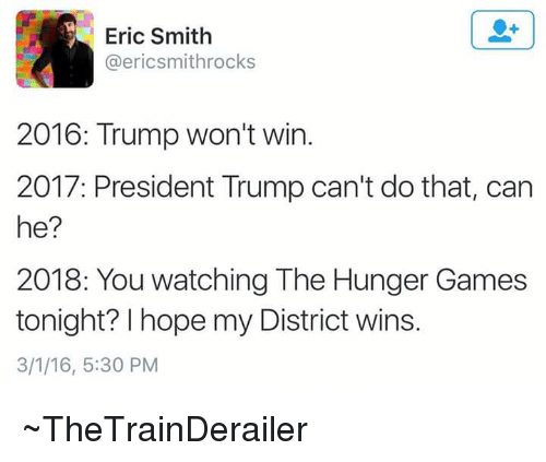 The Hunger Games, Game, and Games: Eric Smith  @ericsmithrocks  2016: Trump won't win  2017: President Trump can't do that, can  he?  2018: You watching The Hunger Games  tonight? hope my District wins.  3/1/16, 5:30 PM ~TheTrainDerailer