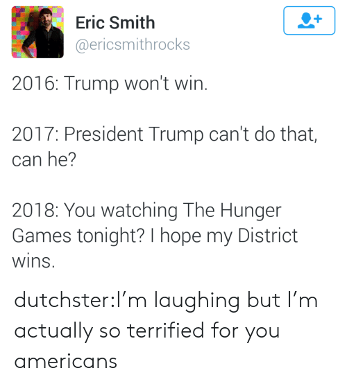Trump: Eric Smith  @ericsmithrocks  2016: Trump won't win.  2017: President Trump can't do that,  can he?  2018: You watching The Hunger  Games tonight? I hope my District  wins dutchster:I'm laughing but I'm actually so terrified for you americans