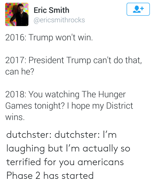 The Hunger Games: Eric Smith  @ericsmithrocks  2016: Trump won't win.  2017: President Trump can't do that,  can he?  2018: You watching The Hunger  Games tonight? I hope my District  wins dutchster: dutchster:  I'm laughing but I'm actually so terrified for you americans  Phase 2 has started