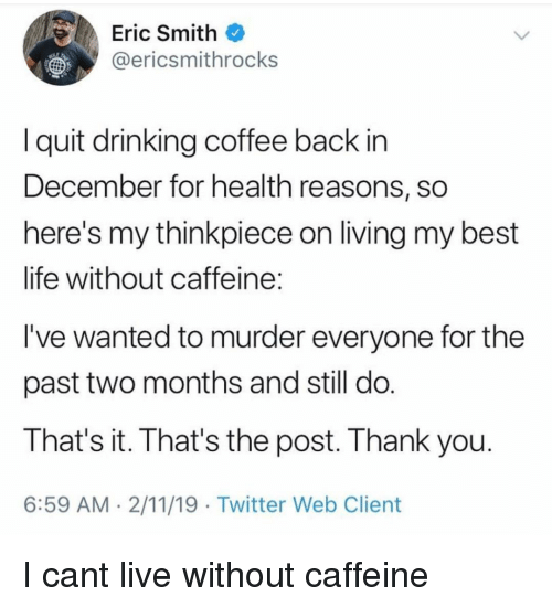 I Quit: Eric Smith  @ericsmithrocks  I quit drinking coffee back in  December for health reasons, sO  here's my thinkpiece on living my best  life without caffeine  I've wanted to murder everyone for the  past two months and still do  That's it. That's the post. Thank you  6:59 AM 2/11/19 Twitter Web Client I cant live without caffeine