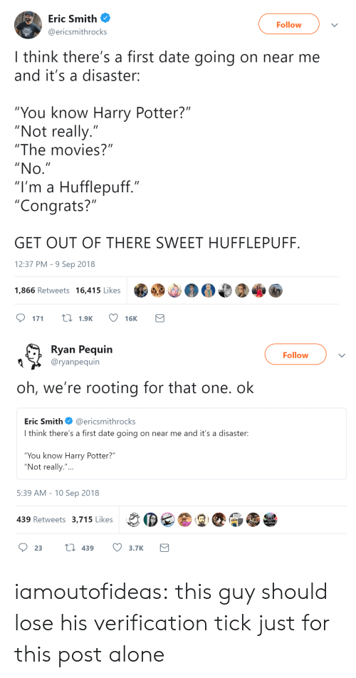 """hufflepuff: Eric Smith  Follow  ericsmithrocks  I think there's a first date going on near me  and it's a disaster:  """"You know Harry Potter?""""  """"Not really.""""  """"The movies?""""  """"No  """"I'm a Hufflepuff.""""  """"Congrats?""""  GET OUT OF THERE SWEET HUFFLEPUFF  12:37 PM- 9 Sep 2018  1,866 Retweets 16,415 Likes  DM  171  1.9K  16K   Ryan Pequin  Followv  Q 〉 @ryanpequín  oh, we're rooting for that one. ok  Eric Smith@ericsmithrocks  I think there's a first date going on near me and it's a disaster:  You know Harry Potter?  """"Not really.""""...  5:39 AM -10 Sep 2018  439 Retweets 3,715 Likes iamoutofideas:  this guy should lose his verification tick just for this post alone"""